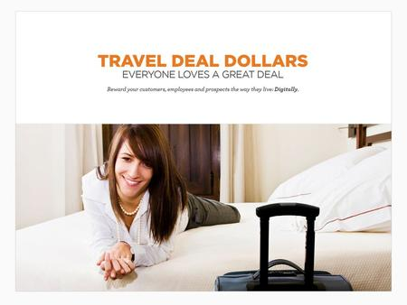 Travel Deal Dollars High-value, low-cost gifts are the perfect way to influence customer behavior. These lifestyle rewards include gifts like Travel Deal.