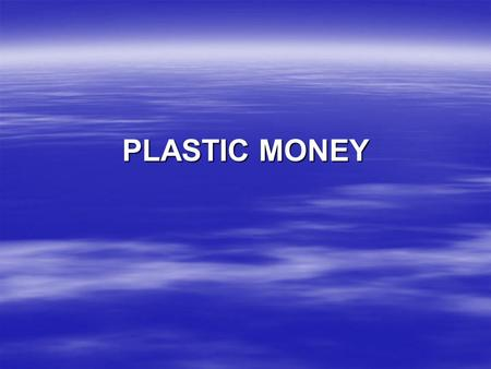 PLASTIC MONEY.  PARTIES  CONCEPT  OPERATIONAL ASPECTS  PRODUCT AUGMENTATION  EMERGING SCENARIO.