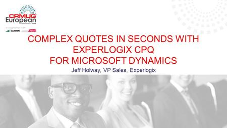 Jeff Holway, VP Sales, Experlogix COMPLEX QUOTES IN SECONDS WITH EXPERLOGIX CPQ FOR MICROSOFT DYNAMICS.