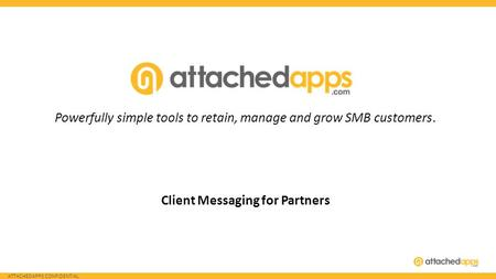 ATTACHEDAPPS CONFIDENTIAL Powerfully simple tools to retain, manage and grow SMB customers. Client Messaging for Partners.