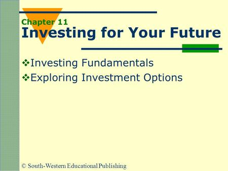 © South-Western Educational Publishing Chapter 11 Investing for Your Future  Investing Fundamentals  Exploring Investment Options.
