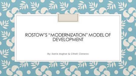 "ROSTOW'S ""MODERNIZATION"" MODEL OF DEVELOPMENT By: Sania Asghar & Citlalli Cisneros."