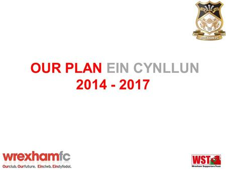 OUR PLAN EIN CYNLLUN 2014 - 2017. Our Plan Ein Cynllun 2014 - 2017 What is it? –Strategic Plan setting out our key objectives for the next three years.