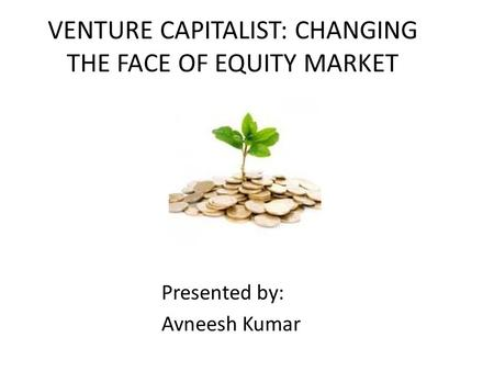 VENTURE CAPITALIST: CHANGING THE FACE OF EQUITY MARKET Presented by: Avneesh Kumar.