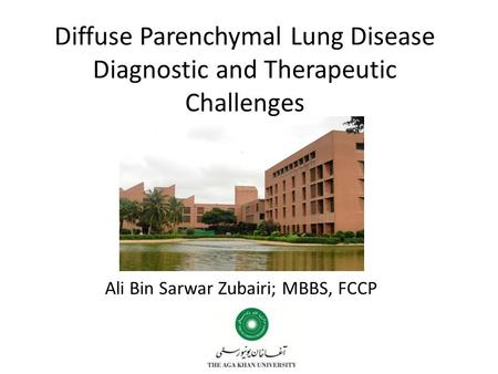 Diffuse Parenchymal Lung Disease Diagnostic and Therapeutic Challenges Ali Bin Sarwar Zubairi; MBBS, FCCP.