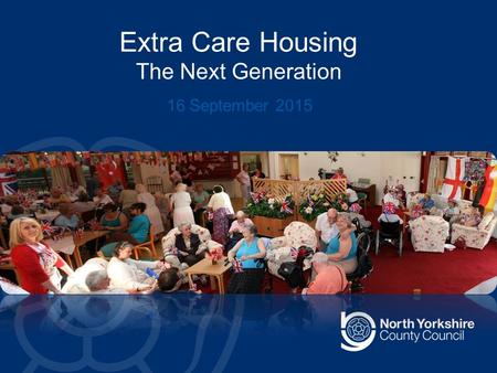 Extra Care Housing The Next Generation 16 September 2015.