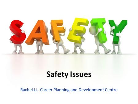 Safety Issues Rachel Li, Career Planning and Development Centre.