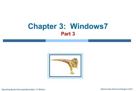 Silberschatz, Galvin and Gagne ©2011 Operating System Concepts Essentials – 8 th Edition Chapter 3: Windows7 Part 3.