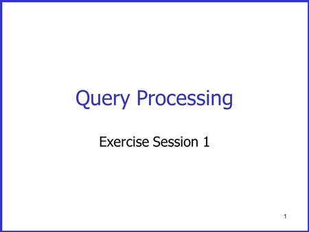 1 Query Processing Exercise Session 1. 2 The system (OS or DBMS) manages the buffer Disk B1B2B3 Bn … … Program's private memory An application program.