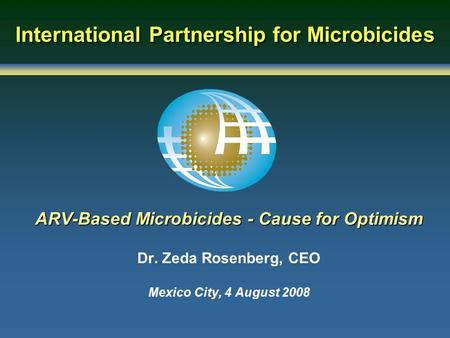 International Partnership for Microbicides ARV-Based Microbicides - Cause for Optimism Dr. Zeda Rosenberg, CEO Mexico City, 4 August 2008.
