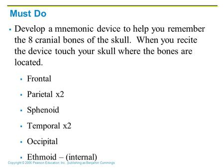 Must Do Develop a mnemonic device to help you remember the 8 cranial bones of the skull. When you recite the device touch your skull where the bones are.