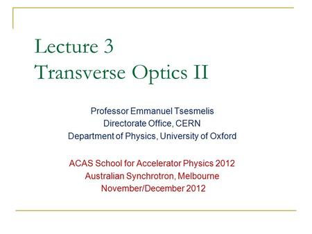 Lecture 3 Transverse Optics II Professor Emmanuel Tsesmelis Directorate Office, CERN Department of Physics, University of Oxford ACAS School for Accelerator.