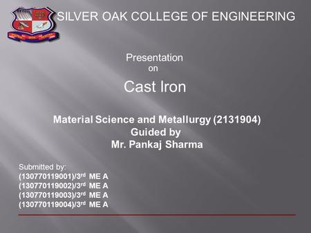 Presentation on Cast Iron Material Science and Metallurgy (2131904) Guided by Mr. Pankaj Sharma Submitted by: (130770119001)/3 rd ME A (130770119002)/3.