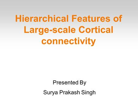 Hierarchical Features of Large-scale Cortical connectivity Presented By Surya Prakash Singh.