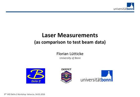 Laser Measurements (as comparison to test beam data) Florian Lütticke University of Bonn 9 th VXD Belle 2 Workshop Valencia, 14.01.2016.