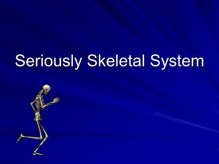 Seriously Skeletal System. System Anatomy Bones – 206 (axial and appendicular) Joints - articulations Cartilage – connective tissue Ligaments – connect.