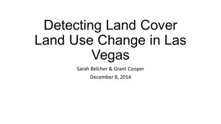 Detecting Land Cover Land Use Change in Las Vegas Sarah Belcher & Grant Cooper December 8, 2014.