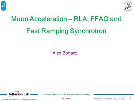 Operated by JSA for the U.S. Department of Energy Thomas Jefferson National Accelerator Facility Alex Bogacz 1 Muon Acceleration – RLA, FFAG and Fast Ramping.
