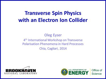 Transverse Spin Physics with an Electron Ion Collider Oleg Eyser 4 th International Workshop on Transverse Polarisation Phenomena in Hard Processes Chia,