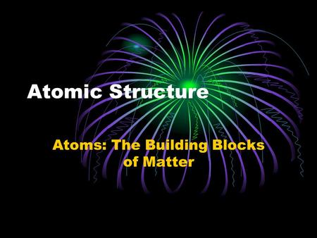 Atomic Structure Atoms: The Building Blocks of Matter.