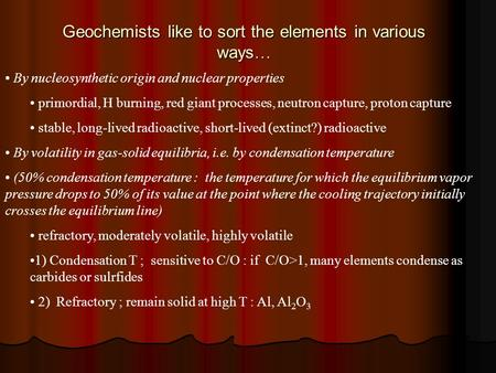 Geochemists like to sort the elements in various ways … By nucleosynthetic origin and nuclear properties primordial, H burning, red giant processes, neutron.