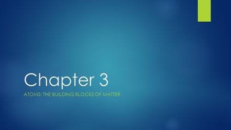 Chapter 3 ATOMS: THE BUILDING BLOCKS OF MATTER. Section 1 FROM PHILOSOPHICAL IDEA TO SCIENTIFIC THEORY.
