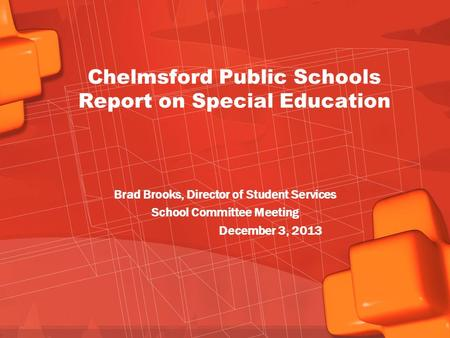 Chelmsford Public Schools Report on Special Education Brad Brooks, Director of Student Services School Committee Meeting December 3, 2013.