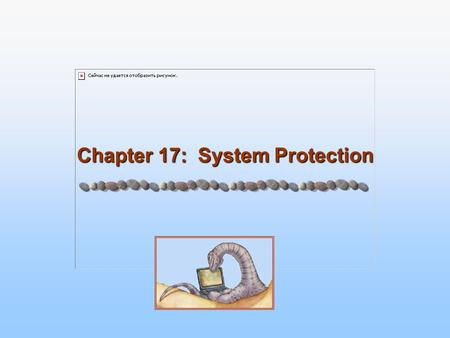Chapter 17: System Protection. 14.2 Silberschatz, Galvin and Gagne ©2005 Operating System Concepts Chapter 17: Protection Goals of Protection Principles.
