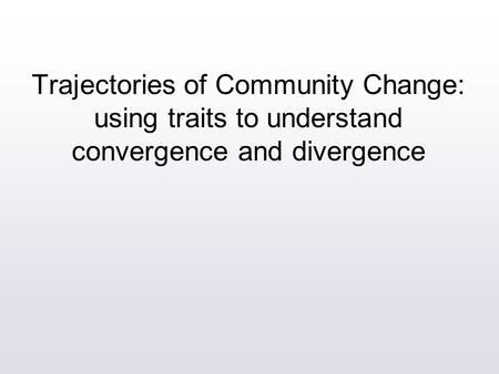 Trajectories of Community Change: using traits to understand convergence and divergence.