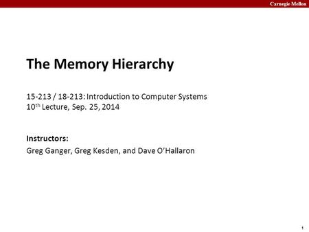 Carnegie Mellon 1 The Memory Hierarchy 15-213 / 18-213: Introduction to Computer Systems 10 th Lecture, Sep. 25, 2014 Instructors: Greg Ganger, Greg Kesden,