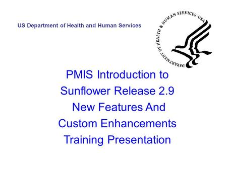 PMIS Introduction to Sunflower Release 2.9 New Features And Custom Enhancements Training Presentation US Department of Health and Human Services.