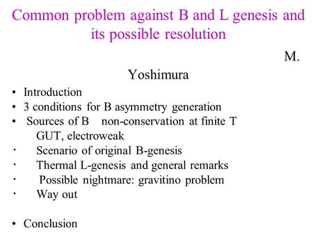Common problem against B and L genesis and its possible resolution M. Yoshimura Introduction 3 conditions for B asymmetry generation Sources of B non-conservation.