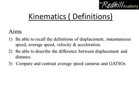 Kinematics ( Definitions) Aims 1)Be able to recall the definitions of displacement, instantaneous speed, average speed, velocity & acceleration. 2)Be able.