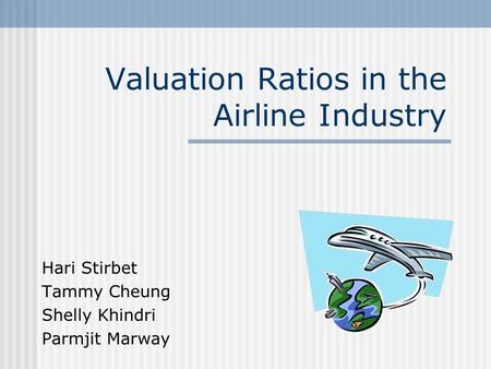 Valuation Ratios in the Airline Industry Hari Stirbet Tammy Cheung Shelly Khindri Parmjit Marway.