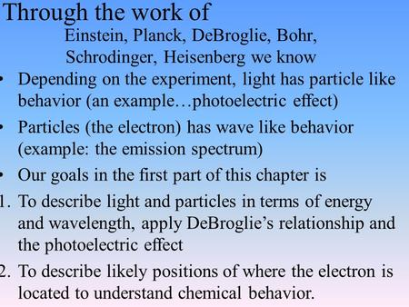 Through the work of Einstein, Planck, DeBroglie, Bohr, Schrodinger, Heisenberg we know Depending on the experiment, light has particle like behavior (an.