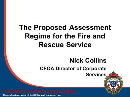 The Chief Fire Officers' Association The professional voice of the UK fire and rescue service The Proposed Assessment Regime for the Fire and Rescue Service.