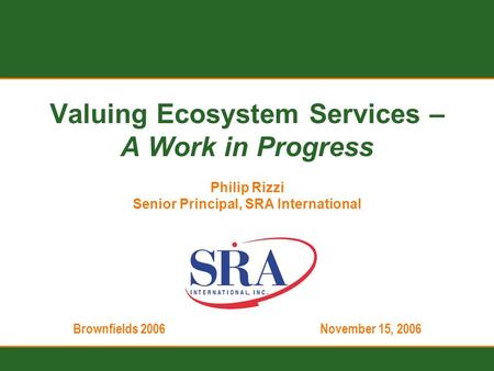 Brownfields 2006November 15, 2006 Valuing Ecosystem Services – A Work in Progress Philip Rizzi Senior Principal, SRA International.