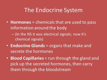 The Endocrine System Hormones = chemicals that are used to pass information around the body – (In the NS it was electrical signals; now it's chemical signals)