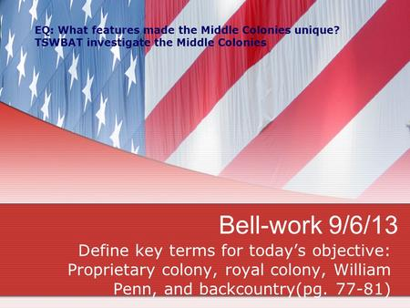Bell-work 9/6/13 Define key terms for today's objective: Proprietary colony, royal colony, William Penn, and backcountry(pg. 77-81) EQ: What features made.