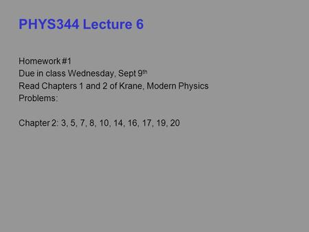 PHYS344 Lecture 6 Homework #1 Due in class Wednesday, Sept 9 th Read Chapters 1 and 2 of Krane, Modern Physics Problems: Chapter 2: 3, 5, 7, 8, 10, 14,