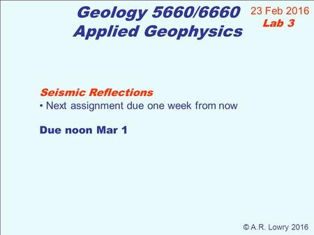 Geology 5660/6660 Applied Geophysics 23 Feb 2016 Lab 3 © A.R. Lowry 2016 Seismic Reflections Next assignment due one week from now Due noon Mar 1.