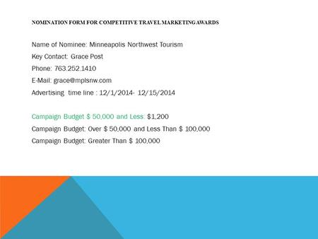 NOMINATION FORM FOR COMPETITIVE TRAVEL MARKETING AWARDS Name of Nominee: Minneapolis Northwest Tourism Key Contact: Grace Post Phone: 763.252.1410 E-Mail: