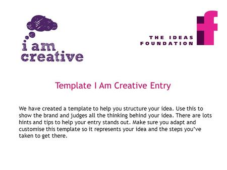 We have created a template to help you structure your idea. Use this to show the brand and judges all the thinking behind your idea. There are lots hints.