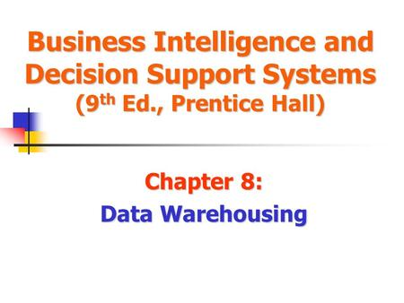Business Intelligence and Decision Support Systems (9 th Ed., Prentice Hall) Chapter 8: Data Warehousing.