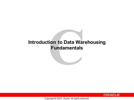C Copyright © 2007, Oracle. All rights reserved. Introduction to Data Warehousing Fundamentals.