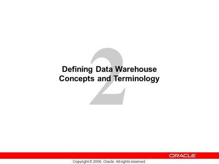 2 Copyright © 2006, Oracle. All rights reserved. Defining Data Warehouse Concepts and Terminology.