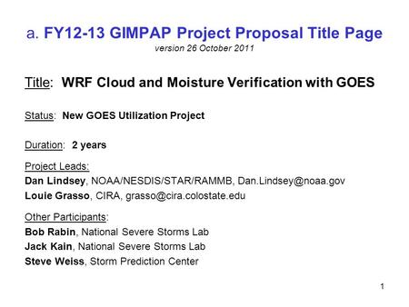 A. FY12-13 GIMPAP Project Proposal Title Page version 26 October 2011 Title: WRF Cloud and Moisture Verification with GOES Status: New GOES Utilization.