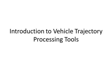 Introduction to Vehicle Trajectory Processing Tools.