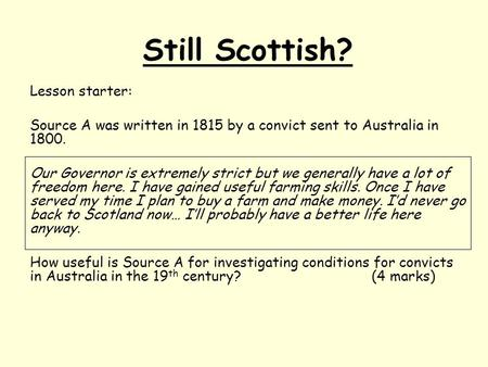 Still Scottish? Lesson starter: Source A was written in 1815 by a convict sent to Australia in 1800. Our Governor is extremely strict but we generally.