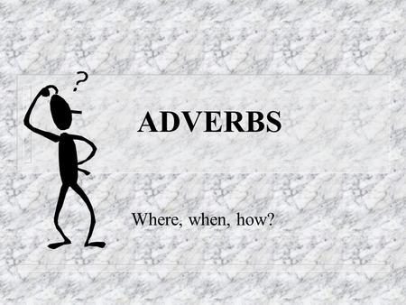 ADVERBS Where, when, how? Adverbs - Definition n An adverb is a word that modifies (gives more information about) a verb, an adjective or another adverb.